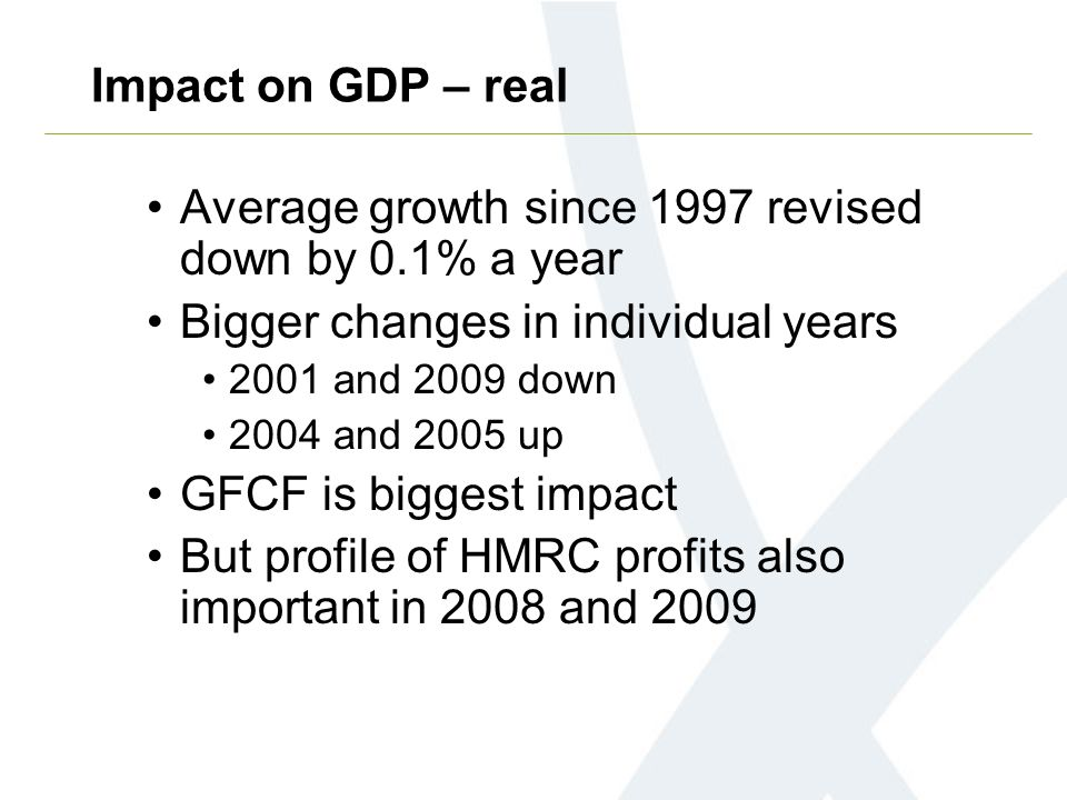Average growth since 1997 revised down by 0.1% a year Bigger changes in individual years 2001 and 2009 down 2004 and 2005 up GFCF is biggest impact But profile of HMRC profits also important in 2008 and 2009