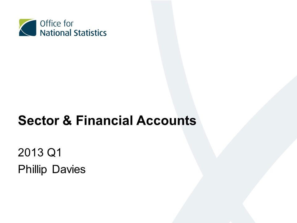 Sector & Financial Accounts 2013 Q1 Phillip Davies