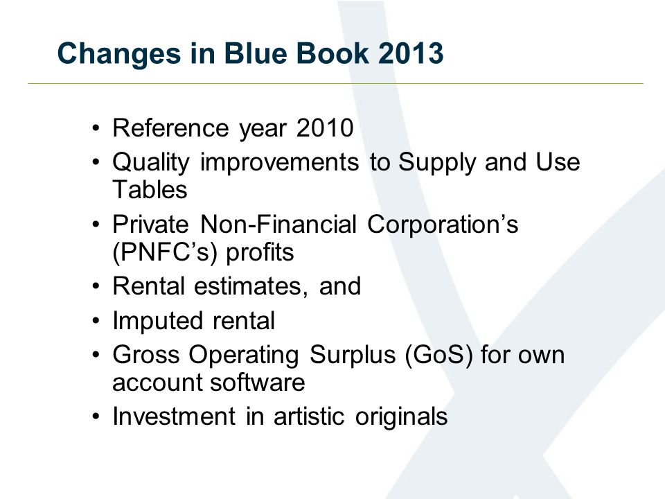 Changes in Blue Book 2013 Reference year 2010 Quality improvements to Supply and Use Tables Private Non-Financial Corporation's (PNFC's) profits Rental estimates, and Imputed rental Gross Operating Surplus (GoS) for own account software Investment in artistic originals