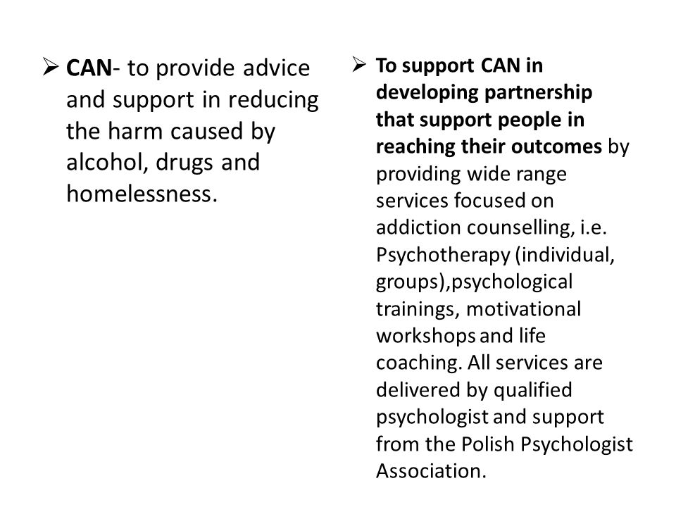  CAN- to provide advice and support in reducing the harm caused by alcohol, drugs and homelessness.  To support CAN in developing partnership that s