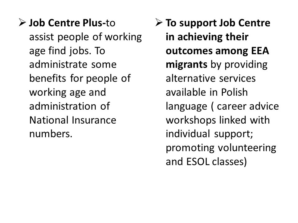  Job Centre Plus-to assist people of working age find jobs. To administrate some benefits for people of working age and administration of National In
