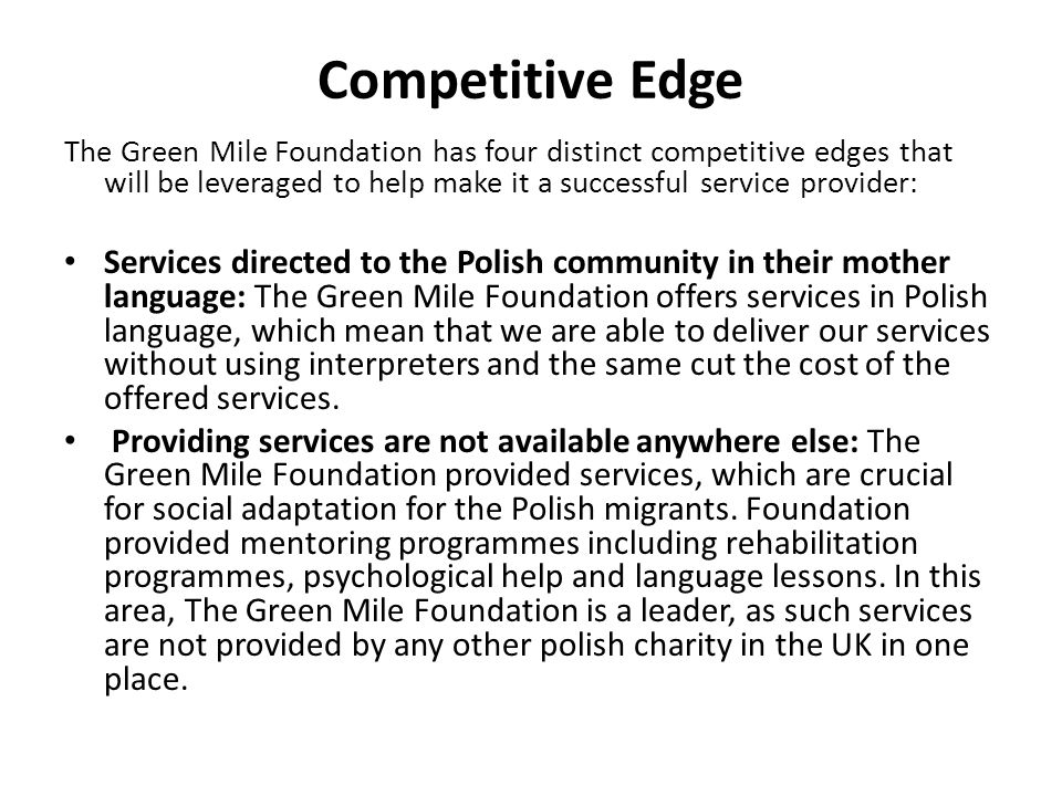 Competitive Edge The Green Mile Foundation has four distinct competitive edges that will be leveraged to help make it a successful service provider: S