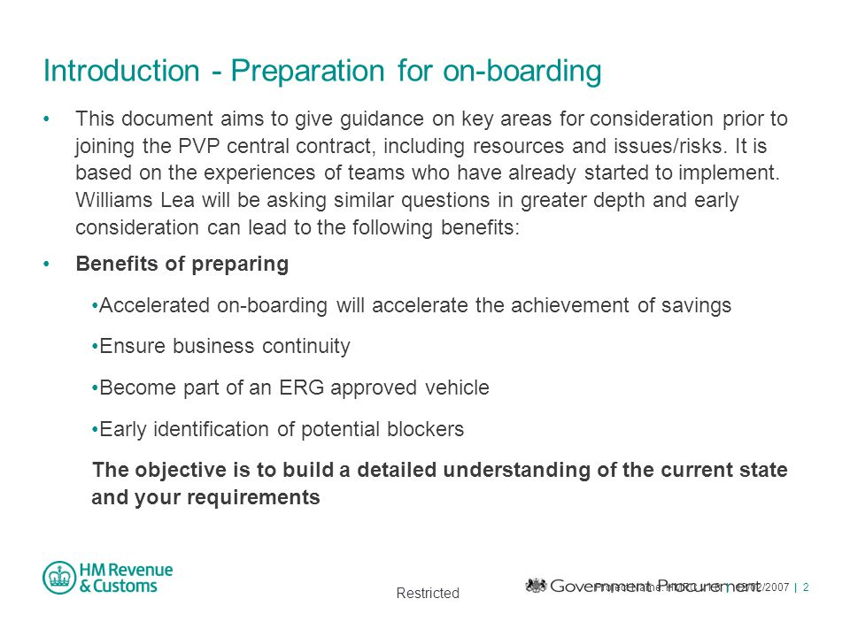 Restricted Project Name: HMRC v1.8 | 12/02/2007 | 2 Introduction - Preparation for on-boarding This document aims to give guidance on key areas for co