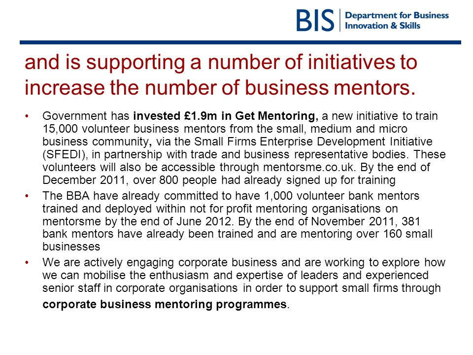 By December 2011, mentorsme was providing access to 11,000 mentors from 70 organisations… …and it continues to expand The last two weeks of November saw the largest increase in available organisations since launch Source: BIS analysis of mentorsme monitoring data