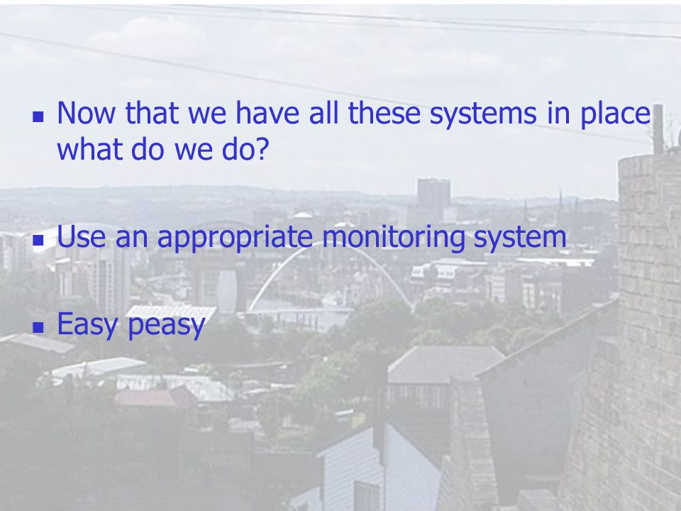 11 Now that we have all these systems in place what do we do? Use an appropriate monitoring system Easy peasy