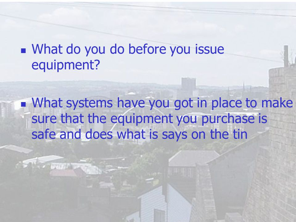3 What do you do before you issue equipment? What systems have you got in place to make sure that the equipment you purchase is safe and does what is