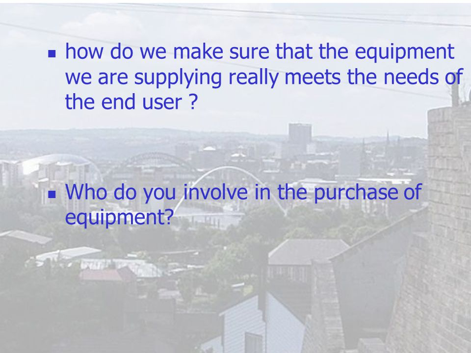 5 how do we make sure that the equipment we are supplying really meets the needs of the end user ? Who do you involve in the purchase of equipment?