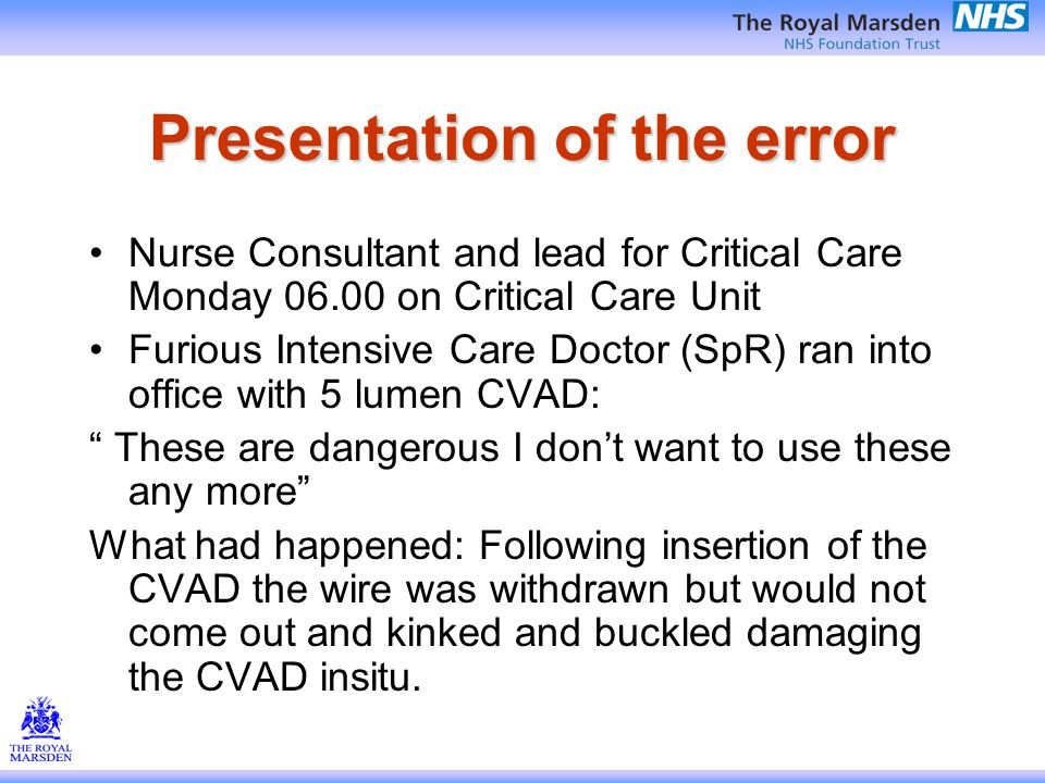 Presentation of the error Nurse Consultant and lead for Critical Care Monday 06.00 on Critical Care Unit Furious Intensive Care Doctor (SpR) ran into office with 5 lumen CVAD: These are dangerous I don't want to use these any more What had happened: Following insertion of the CVAD the wire was withdrawn but would not come out and kinked and buckled damaging the CVAD insitu.