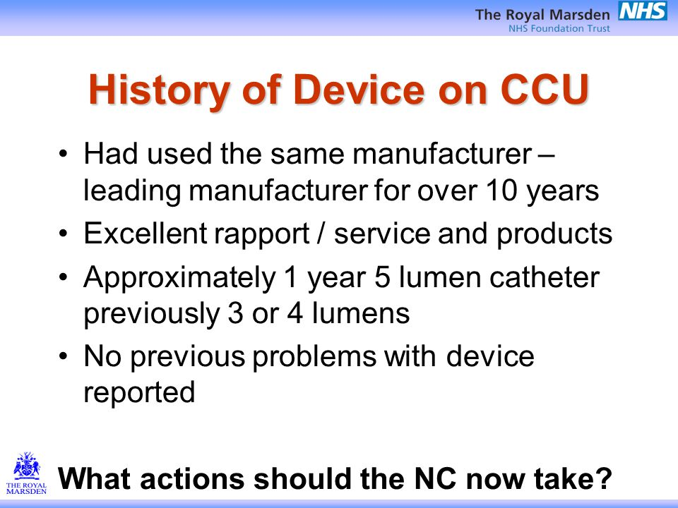 History of Device on CCU Had used the same manufacturer – leading manufacturer for over 10 years Excellent rapport / service and products Approximately 1 year 5 lumen catheter previously 3 or 4 lumens No previous problems with device reported What actions should the NC now take?