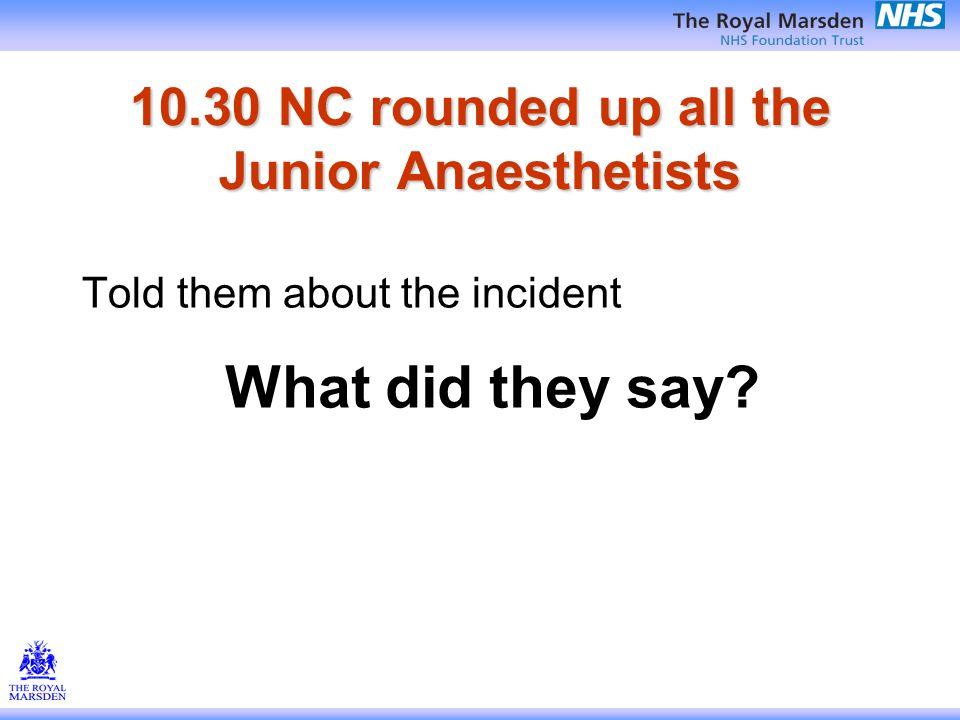 10.30 NC rounded up all the Junior Anaesthetists Told them about the incident What did they say