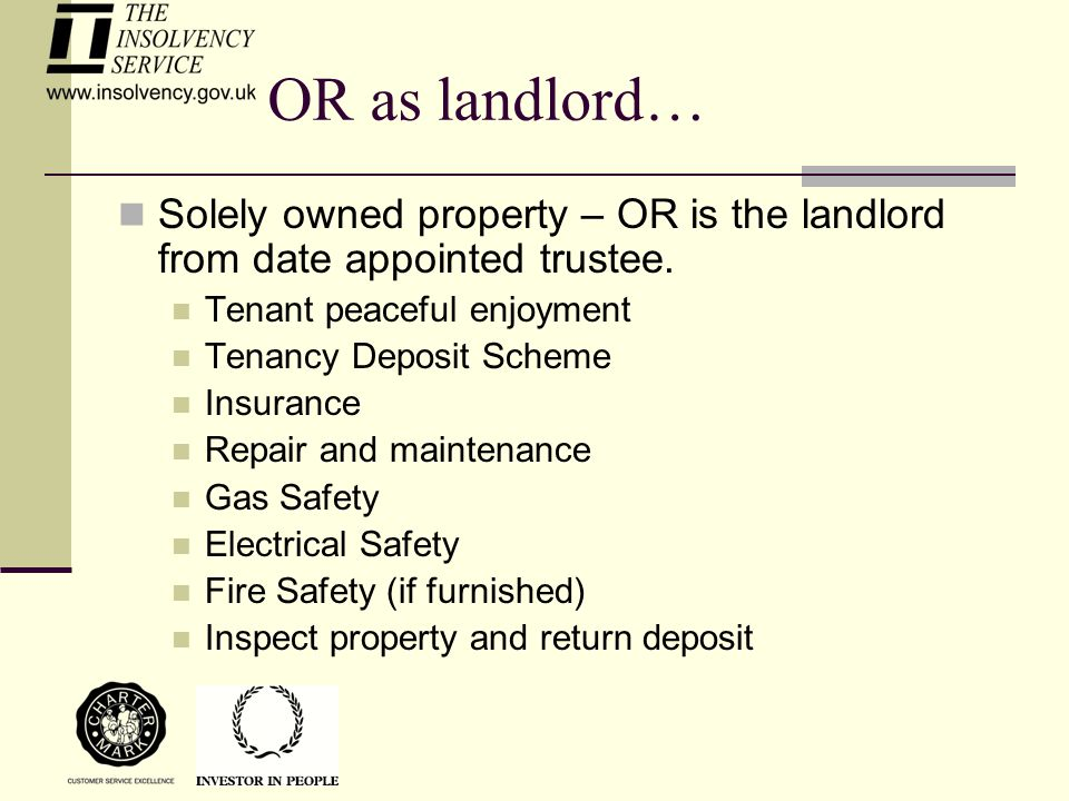 OR as landlord… Solely owned property – OR is the landlord from date appointed trustee. Tenant peaceful enjoyment Tenancy Deposit Scheme Insurance Rep