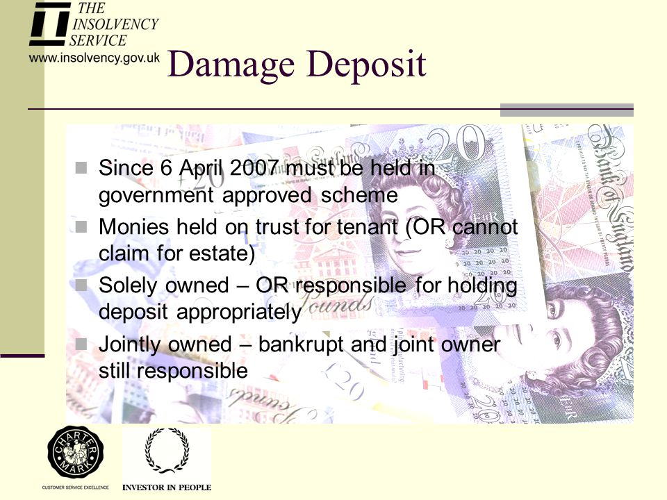 Damage Deposit Since 6 April 2007 must be held in government approved scheme Monies held on trust for tenant (OR cannot claim for estate) Solely owned