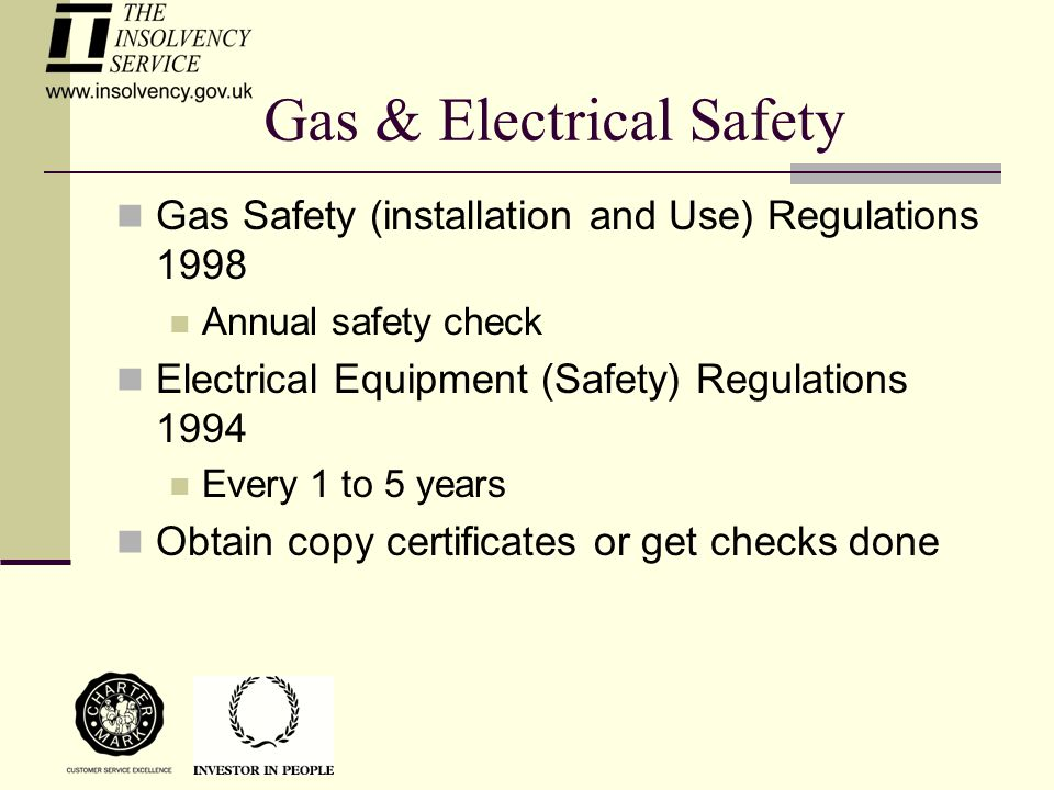Gas & Electrical Safety Gas Safety (installation and Use) Regulations 1998 Annual safety check Electrical Equipment (Safety) Regulations 1994 Every 1