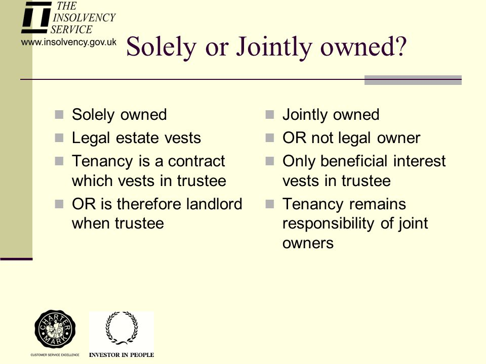 Solely or Jointly owned? Solely owned Legal estate vests Tenancy is a contract which vests in trustee OR is therefore landlord when trustee Jointly ow