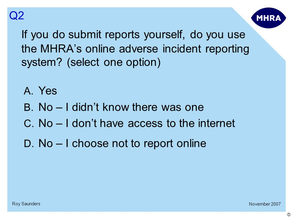 November 2007 Roy Saunders © If you do submit reports yourself, do you use the MHRA's online adverse incident reporting system.