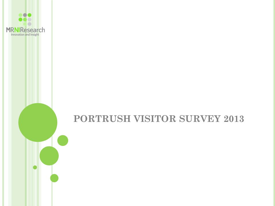 E XECUTIVE S UMMARY VISITORS & RESIDENTS Recommending Portrush 99% of respondents in 2013 would recommend Portrush as a place to visit compared to 91% in 2012 and 87% in 2011 Beaches (78%), outdoor pursuits (60%), natural beauty (56%) and good restaurants (43%) would be the main influences on people recommending Portrush Awareness of Improvements The number of people aware of the recent improvements now stands at 91% having risen from 73% in 2012 and 53% in 2010, with the East Strand and Arcadia the most mentioned Almost all (99%) believe that these changes have improved Portrush
