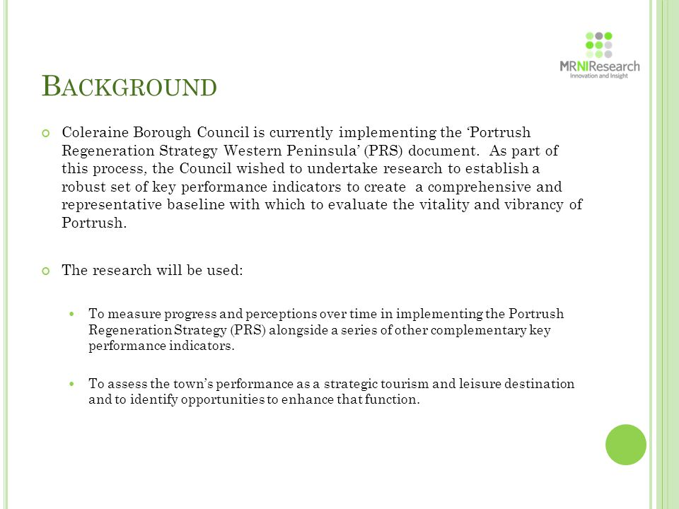 B ACKGROUND The marketing research programme therefore constitutes a significant proportion of the baseline assessment and was designed to: Establish a viable comprehensive baseline dataset reflecting visitors' views and opinions on their immediate experiences and perceptions of Portrush.