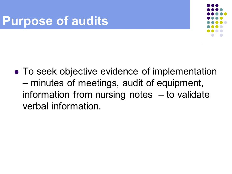 Purpose of audits To seek objective evidence of implementation – minutes of meetings, audit of equipment, information from nursing notes – to validate verbal information.