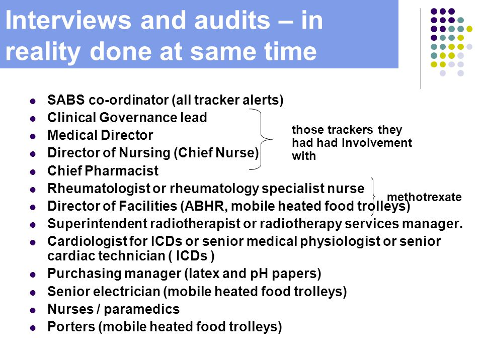 Interviews and audits – in reality done at same time SABS co-ordinator (all tracker alerts) Clinical Governance lead Medical Director Director of Nursing (Chief Nurse) Chief Pharmacist Rheumatologist or rheumatology specialist nurse Director of Facilities (ABHR, mobile heated food trolleys) Superintendent radiotherapist or radiotherapy services manager.
