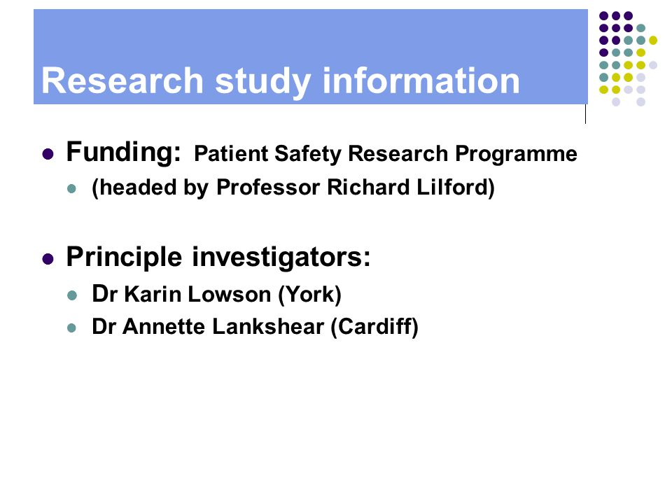 Research study information Funding: Patient Safety Research Programme (headed by Professor Richard Lilford) Principle investigators: D r Karin Lowson (York) Dr Annette Lankshear (Cardiff)