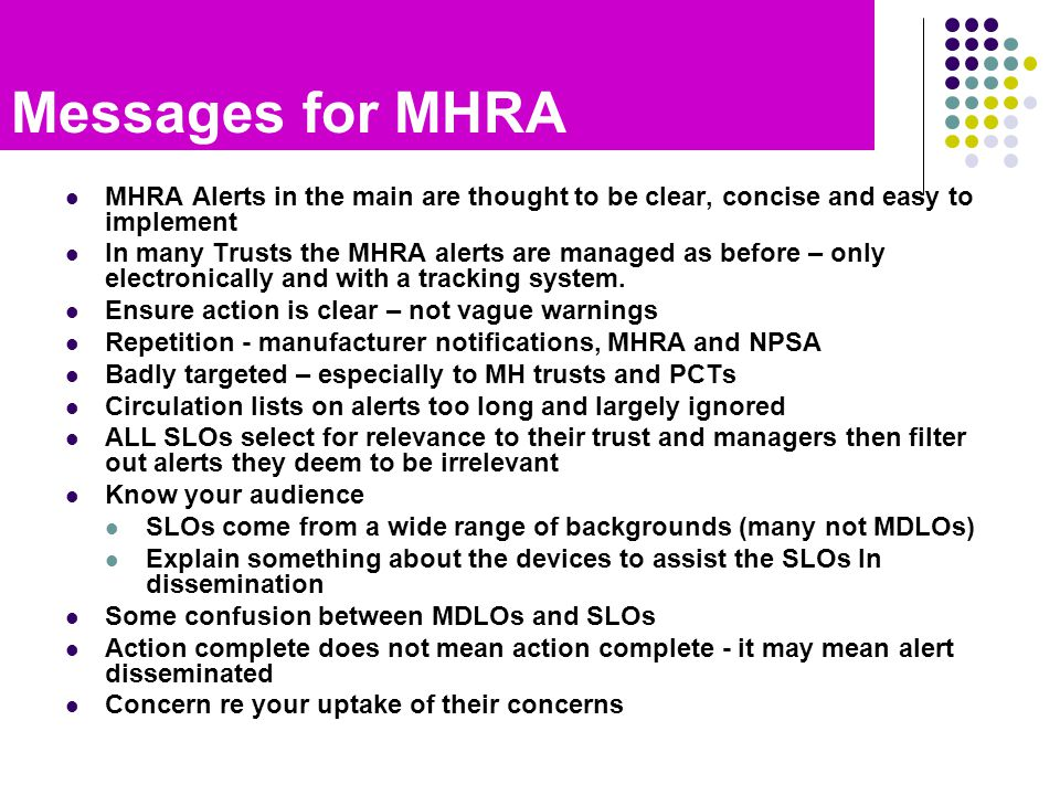 Messages for MHRA MHRA Alerts in the main are thought to be clear, concise and easy to implement In many Trusts the MHRA alerts are managed as before – only electronically and with a tracking system.
