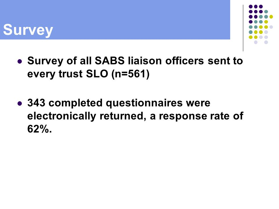 Survey Survey of all SABS liaison officers sent to every trust SLO (n=561) 343 completed questionnaires were electronically returned, a response rate of 62%.