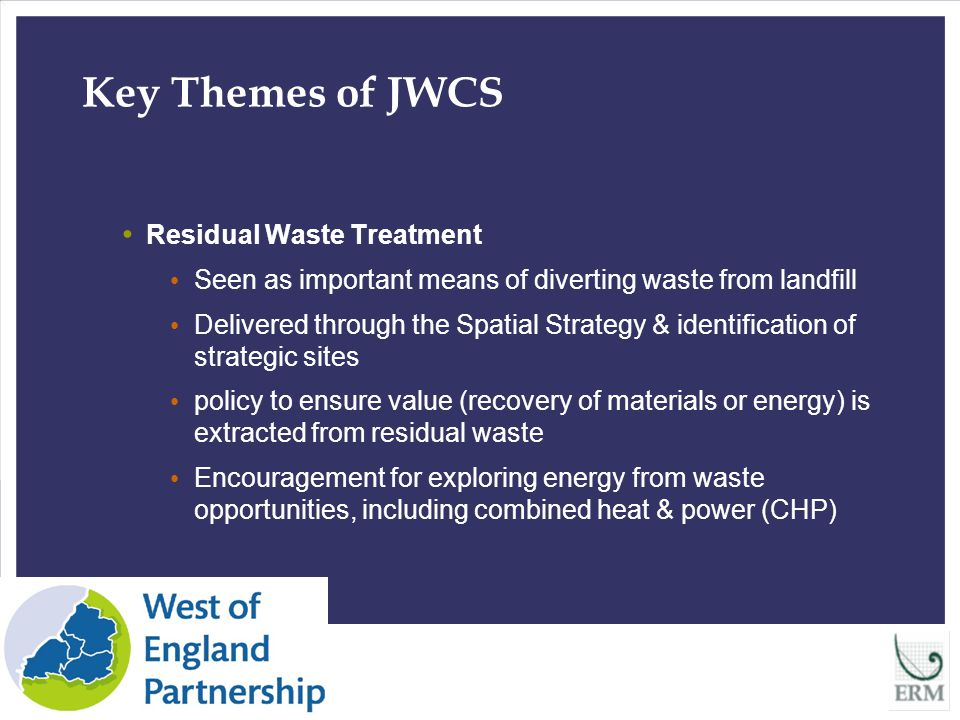 10 Key Themes of JWCS Residual Waste Treatment Seen as important means of diverting waste from landfill Delivered through the Spatial Strategy & identification of strategic sites policy to ensure value (recovery of materials or energy) is extracted from residual waste Encouragement for exploring energy from waste opportunities, including combined heat & power (CHP)