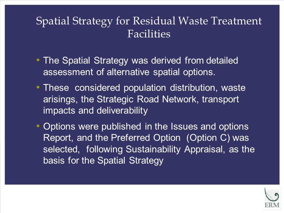 Spatial Strategy for Residual Waste Treatment Facilities The Spatial Strategy was derived from detailed assessment of alternative spatial options.