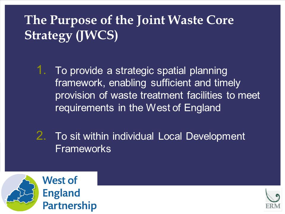Identification of Strategic Residual Waste Sites Detailed site appraisal process undertaken by ERM – technical recommendations made Consultation responses led to - further sites being suggested & appraised - key issues regarding site deliverability being identified Consideration by Partnership Authorities 13 locations now proposed for inclusion within JWCS - all with specific issues which need to be addressed