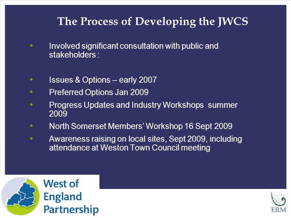 6 The Process of Developing the JWCS Involved significant consultation with public and stakeholders : Issues & Options – early 2007 Preferred Options Jan 2009 Progress Updates and Industry Workshops summer 2009 North Somerset Members' Workshop 16 Sept 2009 Awareness raising on local sites, Sept 2009, including attendance at Weston Town Council meeting