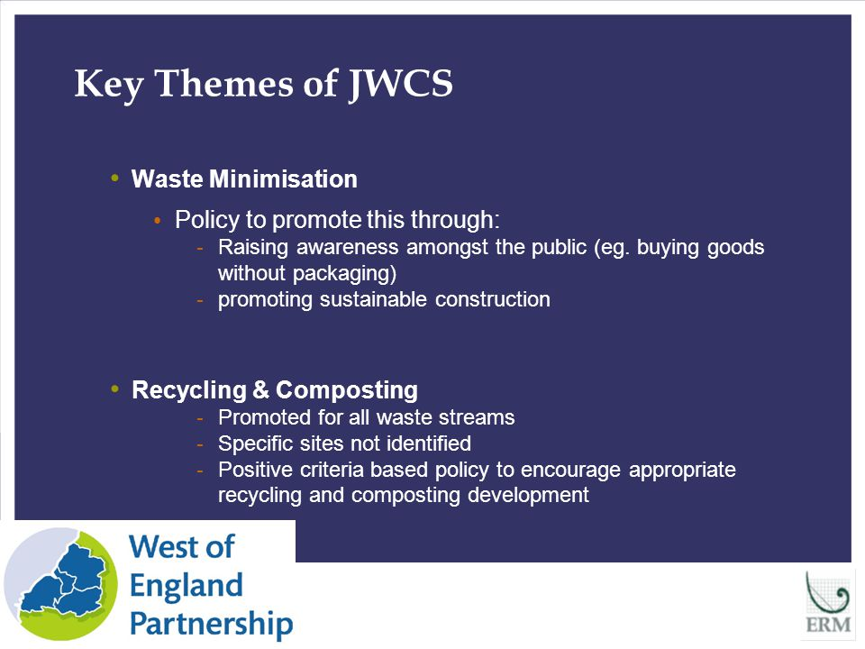 9 Key Themes of JWCS Landfill a clear need to divert waste from landfill recognised Plan acknowledges that continued export outside sub region can not continue new landfill sites to accept only pre-treated waste, (with most readily recyclable waste removed and biodegradable waste reduced) Development Management to ensure all new waste developments minimise impact on the natural and built environment