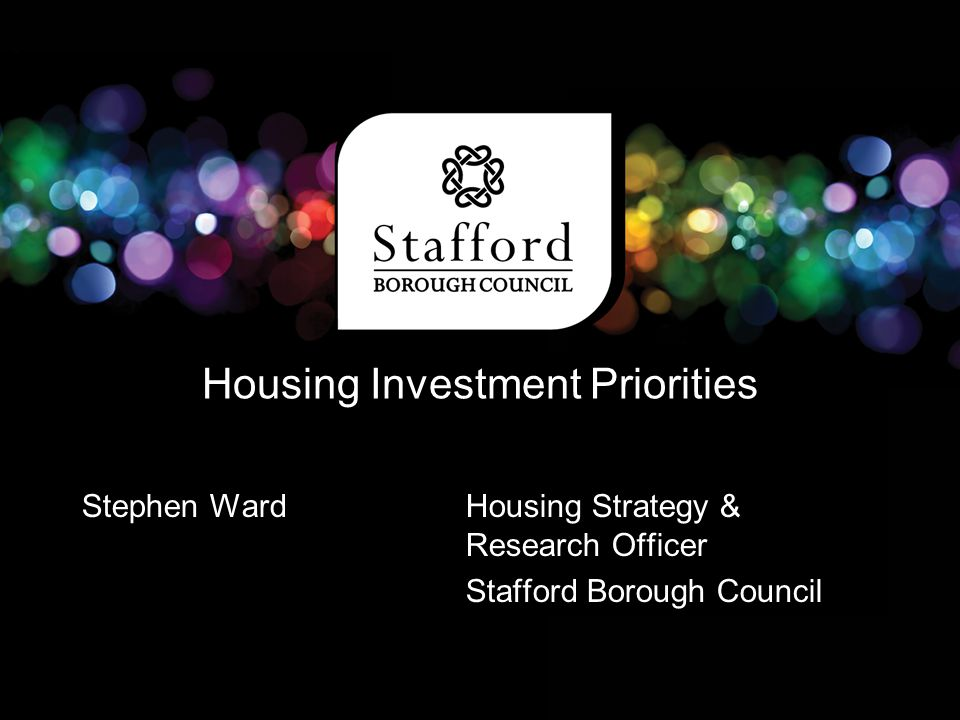 Housing Investment Priorities Stephen Ward Housing Strategy & Research Officer Stafford Borough Council