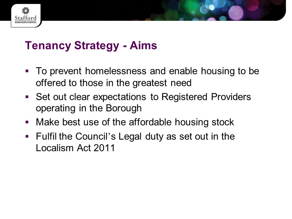 Tenancy Strategy - Aims  To prevent homelessness and enable housing to be offered to those in the greatest need  Set out clear expectations to Registered Providers operating in the Borough  Make best use of the affordable housing stock  Fulfil the Council ' s Legal duty as set out in the Localism Act 2011