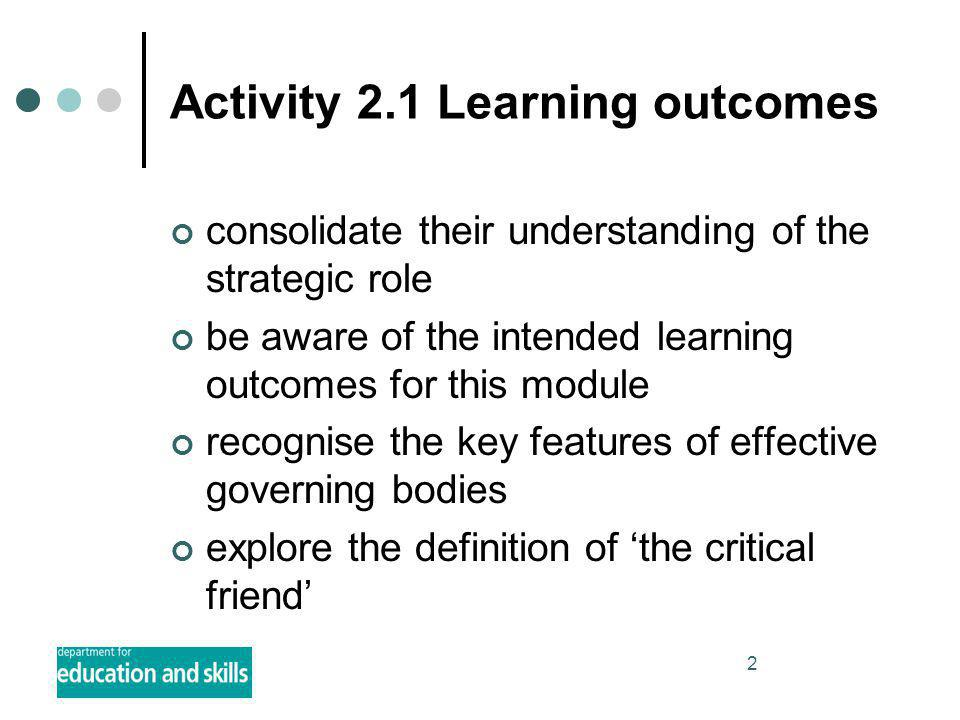 2 Activity 2.1 Learning outcomes consolidate their understanding of the strategic role be aware of the intended learning outcomes for this module recognise the key features of effective governing bodies explore the definition of 'the critical friend'