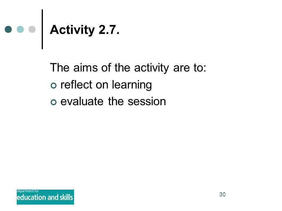 30 Activity 2.7. The aims of the activity are to: reflect on learning evaluate the session