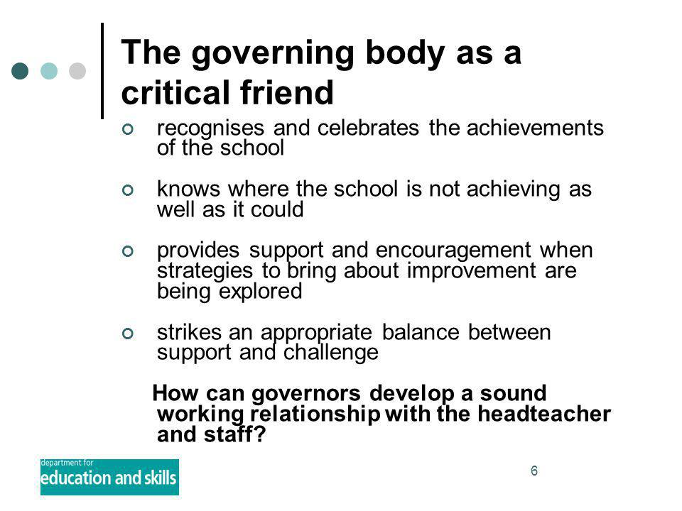 6 The governing body as a critical friend recognises and celebrates the achievements of the school knows where the school is not achieving as well as it could provides support and encouragement when strategies to bring about improvement are being explored strikes an appropriate balance between support and challenge How can governors develop a sound working relationship with the headteacher and staff
