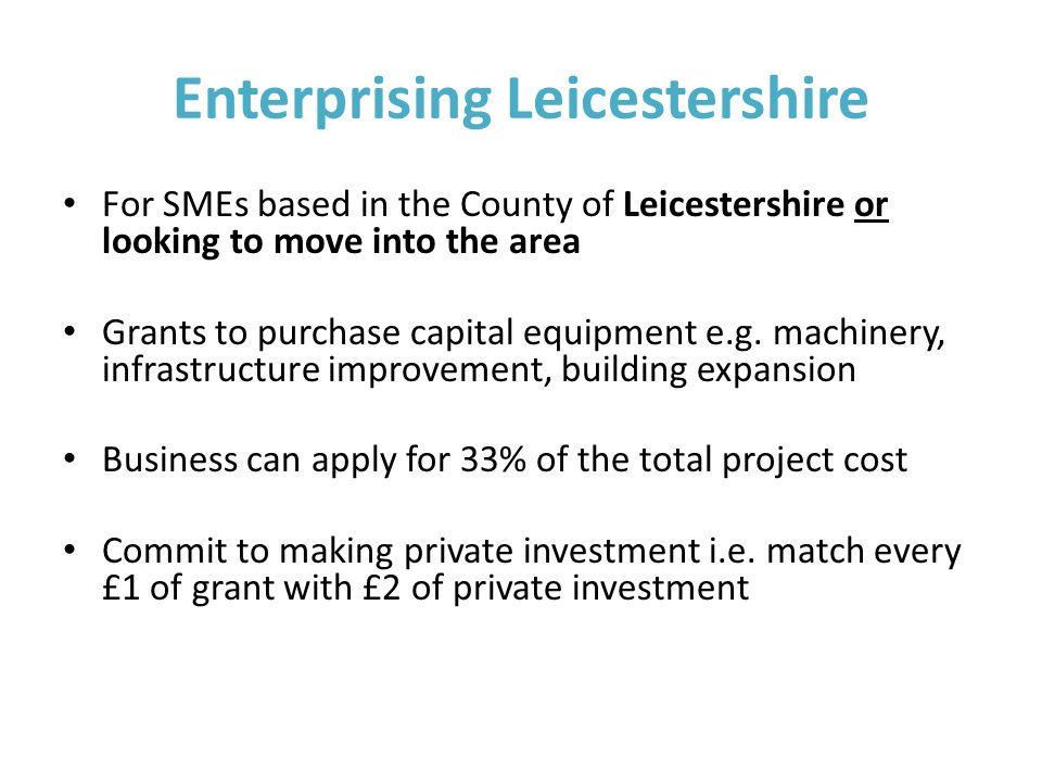 Enterprising Leicestershire For SMEs based in the County of Leicestershire or looking to move into the area Grants to purchase capital equipment e.g.