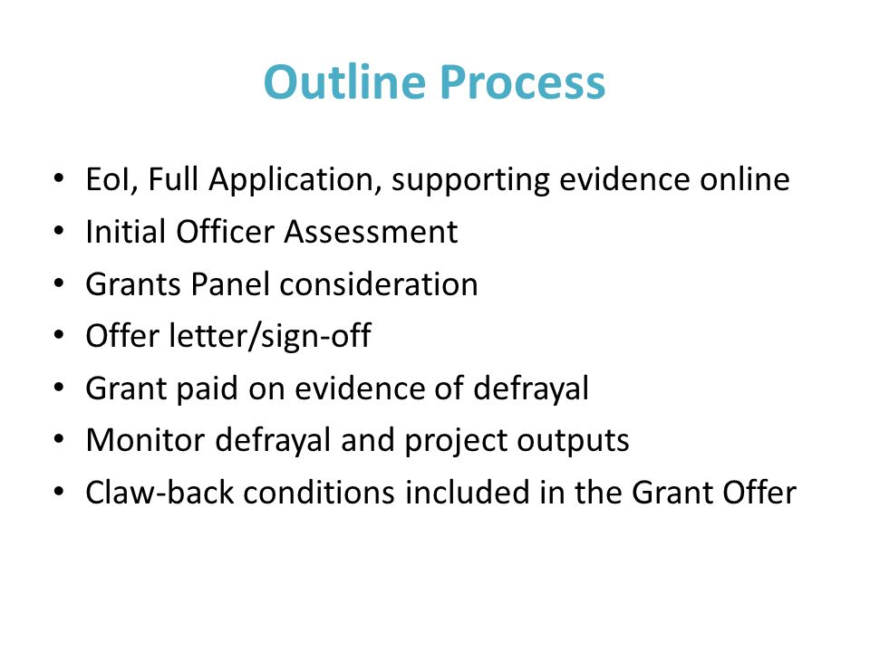 Outline Process EoI, Full Application, supporting evidence online Initial Officer Assessment Grants Panel consideration Offer letter/sign-off Grant paid on evidence of defrayal Monitor defrayal and project outputs Claw-back conditions included in the Grant Offer