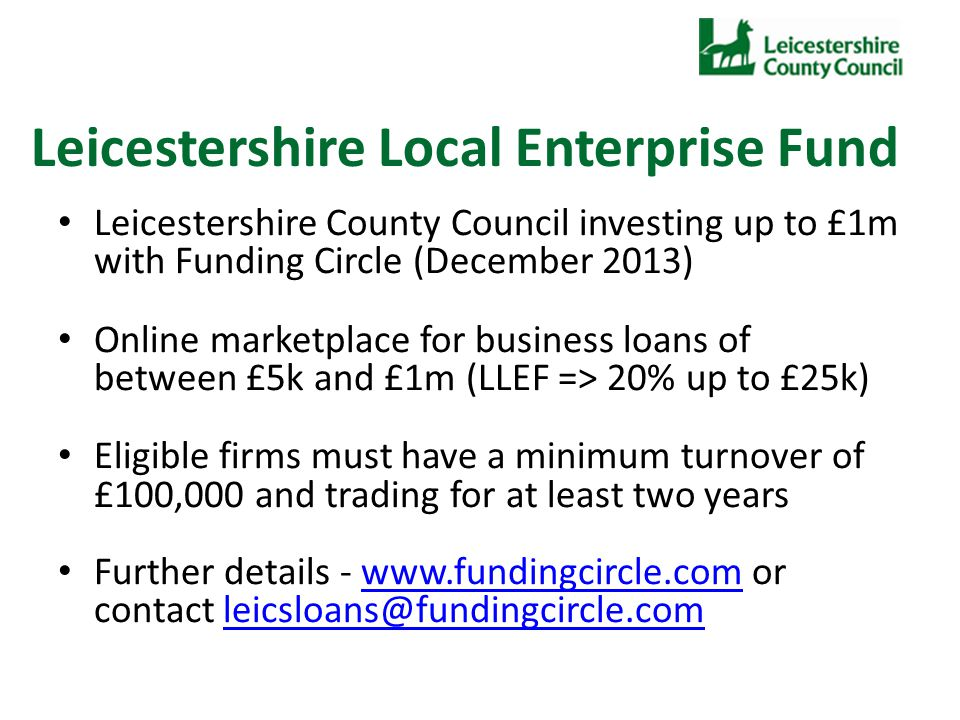 Leicestershire Local Enterprise Fund Leicestershire County Council investing up to £1m with Funding Circle (December 2013) Online marketplace for business loans of between £5k and £1m (LLEF => 20% up to £25k) Eligible firms must have a minimum turnover of £100,000 and trading for at least two years Further details - www.fundingcircle.com or contact leicsloans@fundingcircle.comwww.fundingcircle.comleicsloans@fundingcircle.com