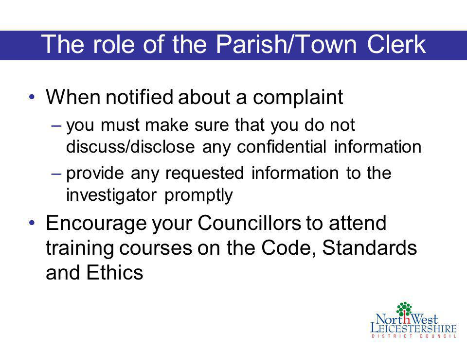 The role of the Parish/Town Clerk When notified about a complaint –you must make sure that you do not discuss/disclose any confidential information –provide any requested information to the investigator promptly Encourage your Councillors to attend training courses on the Code, Standards and Ethics