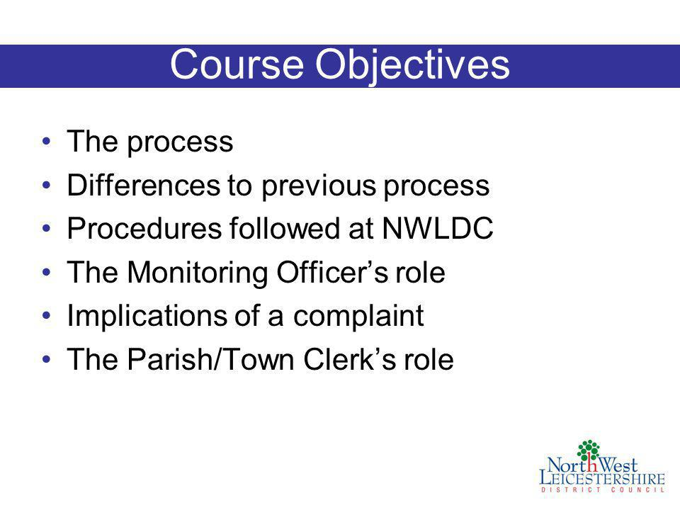 Course Objectives The process Differences to previous process Procedures followed at NWLDC The Monitoring Officer's role Implications of a complaint The Parish/Town Clerk's role