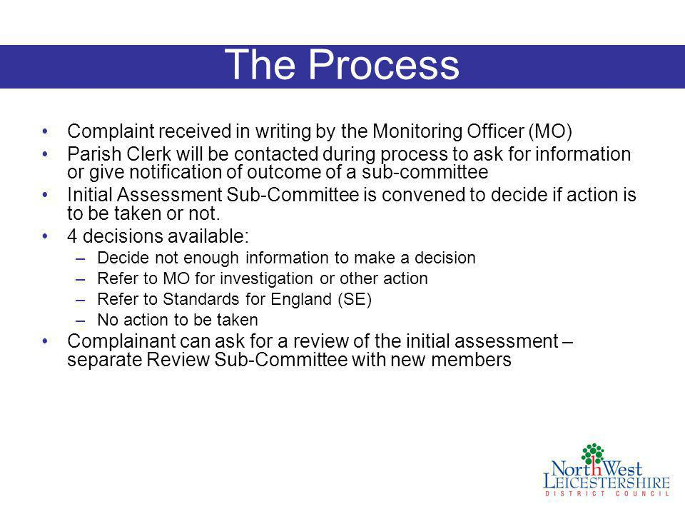 The Process Complaint received in writing by the Monitoring Officer (MO) Parish Clerk will be contacted during process to ask for information or give notification of outcome of a sub-committee Initial Assessment Sub-Committee is convened to decide if action is to be taken or not.