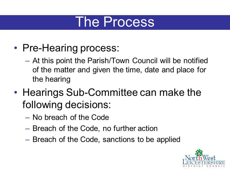 The Process Pre-Hearing process: –At this point the Parish/Town Council will be notified of the matter and given the time, date and place for the hearing Hearings Sub-Committee can make the following decisions: –No breach of the Code –Breach of the Code, no further action –Breach of the Code, sanctions to be applied