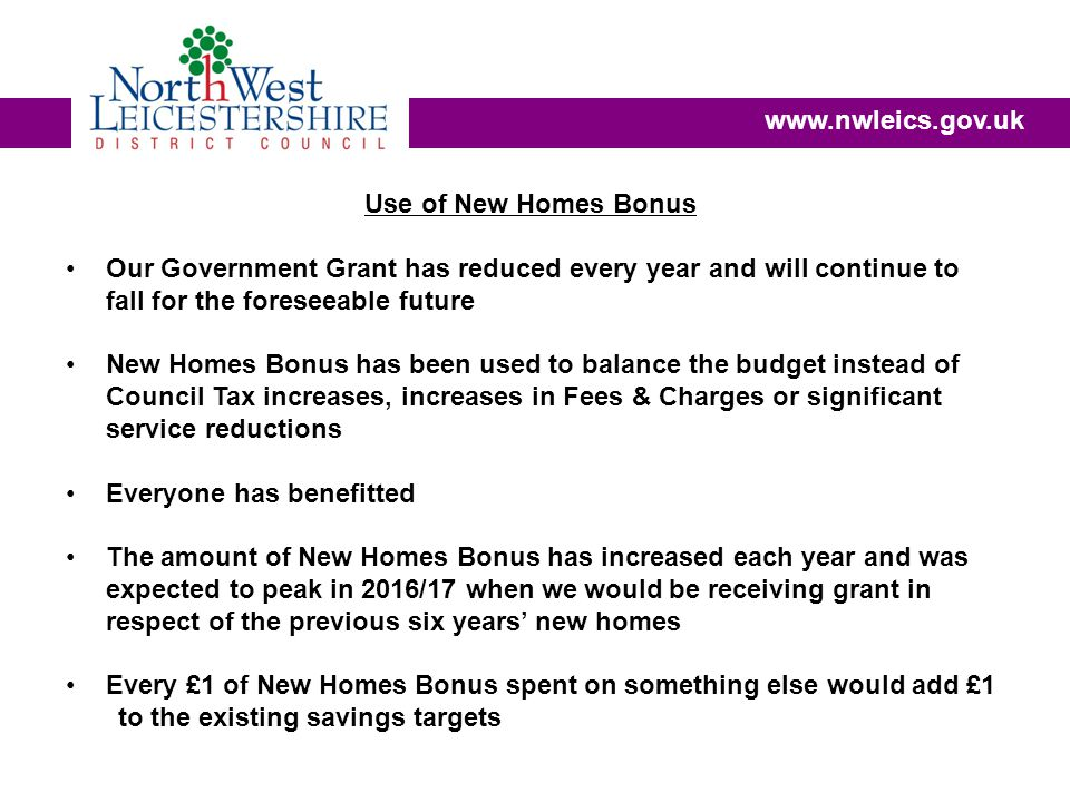 Use of New Homes Bonus Our Government Grant has reduced every year and will continue to fall for the foreseeable future New Homes Bonus has been used to balance the budget instead of Council Tax increases, increases in Fees & Charges or significant service reductions Everyone has benefitted The amount of New Homes Bonus has increased each year and was expected to peak in 2016/17 when we would be receiving grant in respect of the previous six years' new homes Every £1 of New Homes Bonus spent on something else would add £1 to the existing savings targets