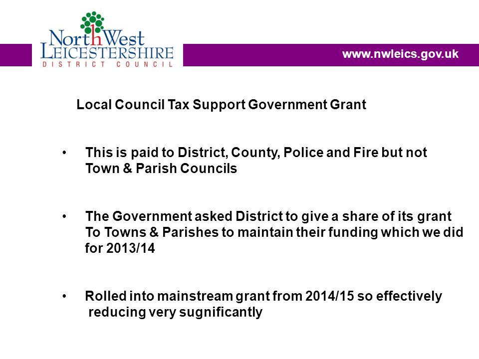 www.nwleics.gov.uk Local Council Tax Support Government Grant This is paid to District, County, Police and Fire but not Town & Parish Councils The Government asked District to give a share of its grant To Towns & Parishes to maintain their funding which we did for 2013/14 Rolled into mainstream grant from 2014/15 so effectively reducing very sugnificantly