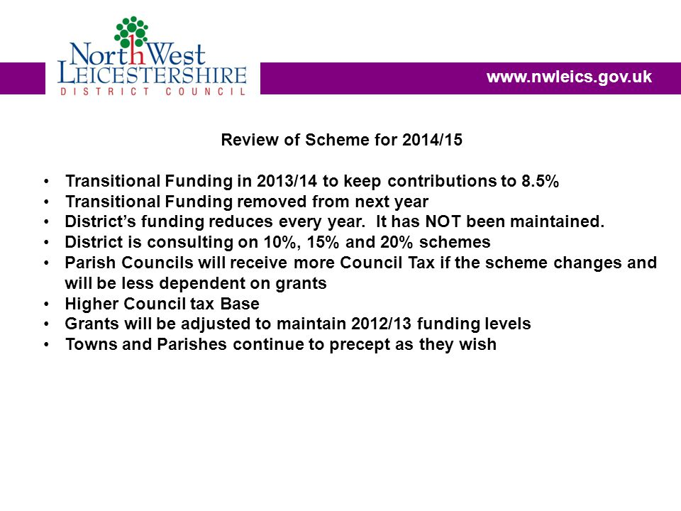 www.nwleics.gov.uk Review of Scheme for 2014/15 Transitional Funding in 2013/14 to keep contributions to 8.5% Transitional Funding removed from next year District's funding reduces every year.