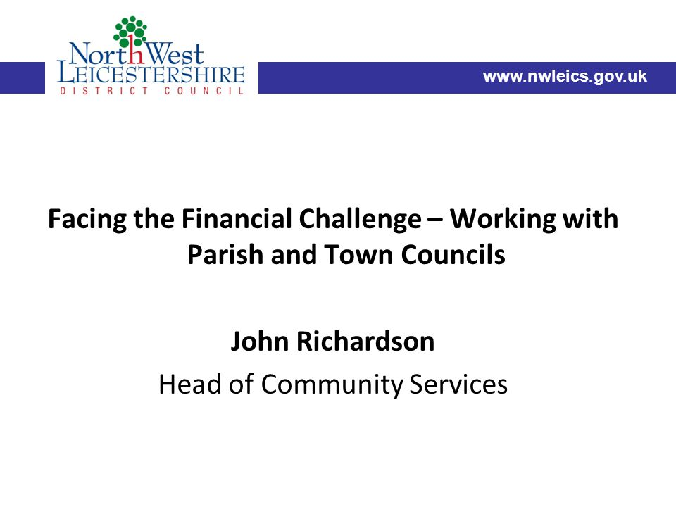 Facing the Financial Challenge – Working with Parish and Town Councils John Richardson Head of Community Services www.nwleics.gov.uk