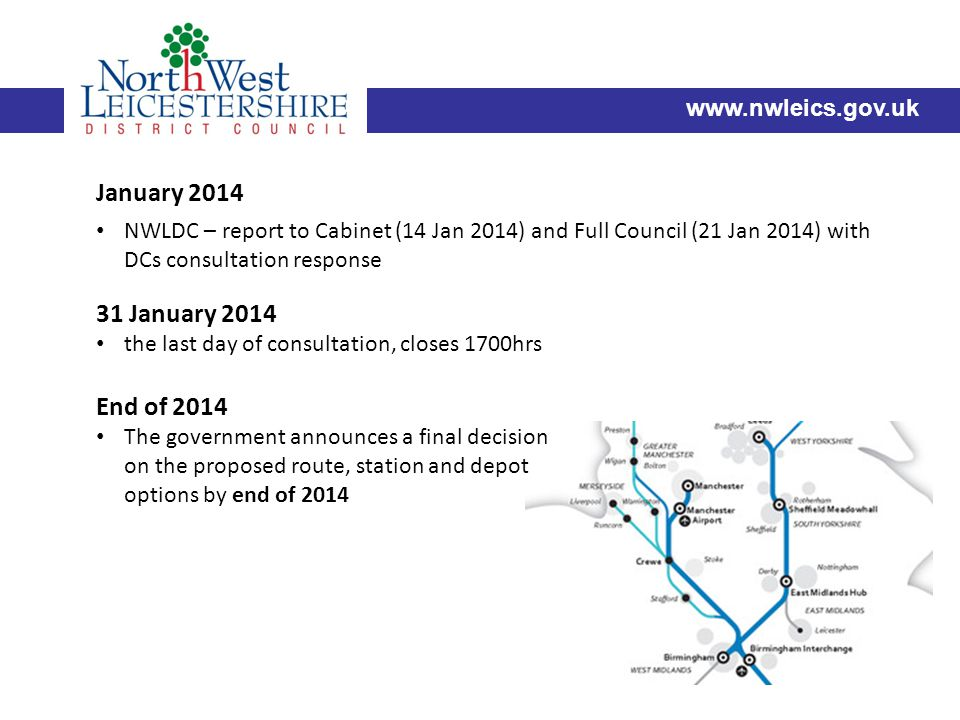 www.nwleics.gov.uk 31 January 2014 the last day of consultation, closes 1700hrs End of 2014 The government announces a final decision on the proposed route, station and depot options by end of 2014 January 2014 NWLDC – report to Cabinet (14 Jan 2014) and Full Council (21 Jan 2014) with DCs consultation response