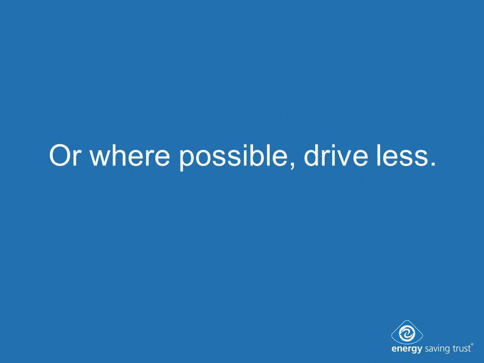 Or where possible, drive less.