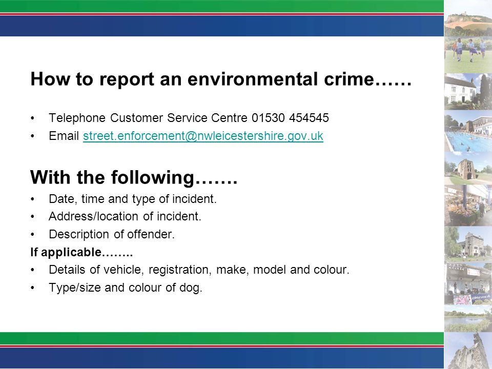 How to report an environmental crime…… Telephone Customer Service Centre 01530 454545 Email street.enforcement@nwleicestershire.gov.ukstreet.enforcement@nwleicestershire.gov.uk With the following…….